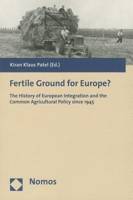 Fertile Ground For Europe?: The History Of European Integration And The Common Agricultural Policy Since 1945  by  Kiran Klaus Patel