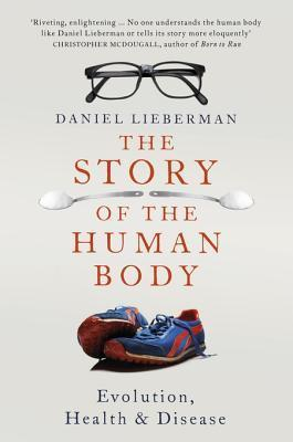 The Story of the Human Body: Evolution, Health and Disease Daniel E. Lieberman