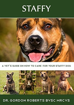 Staffy: A vets guide on how to care for your Staffy dog  by  Gordon Roberts