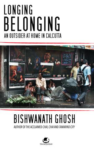 Longing, Belonging: An Outsider at Home in Calcutta Bishwanath Ghosh