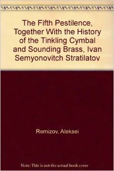 The fifth pestilence, together with The history of the tinkling cymbal and sounding brass, Ivan Semyonovitch Stratilatov Aleksey Remizov