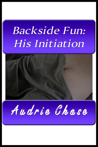 Backside Fun: His Initiation  by  Audrie Chase