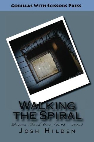 Walking the Spiral: Poems Book 1 (2008-2012) Josh Hilden