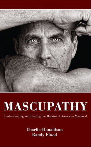 Mascupathy: Understanding and Healing The Malaise of American Manhood Charlie Donaldson