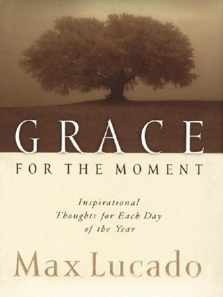 The Grace for the Moment: Inspirational Thoughts for Each Day of the Year Max Lucado