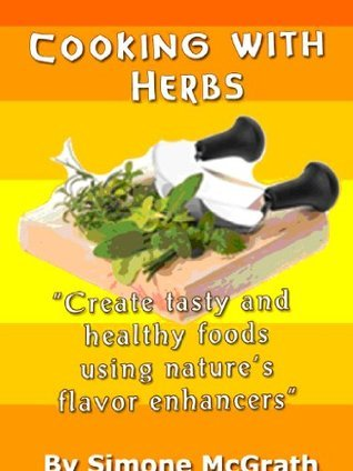 Cooking With Herbs: Create Tasty And Healthy Foods Using Natures Flavor Enhancers Simone McGrath
