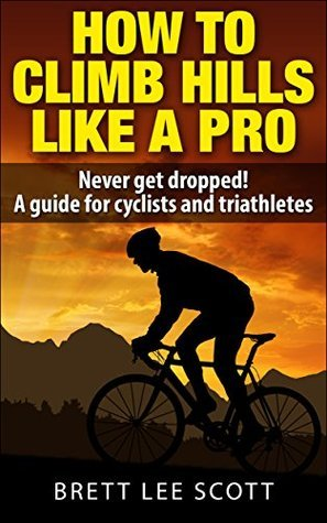 How To Climb Hills Like A Pro (2nd edition): Never get dropped! A performance guide for cyclists and triathletes (Iron Trainin Tips)  by  Brett Lee Scott