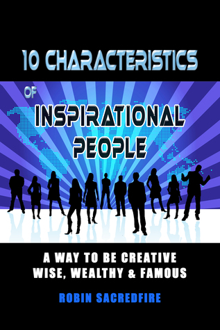 10 Characteristics of Inspirational People: A Way to Be Creative, Wise, Wealthy & Famous  by  Robin Sacredfire