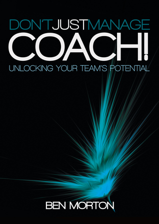 Dont Just Manage–Coach!: Unlocking Your Teams Potential Ben   Morton