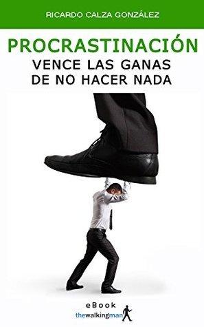 Procrastinación: Vence las ganas de no hacer nada  by  Ricardo Calza González