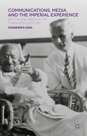 Communications, Media and the Imperial Experience: Britain and India in the Twentieth Century Chandrika Kaul