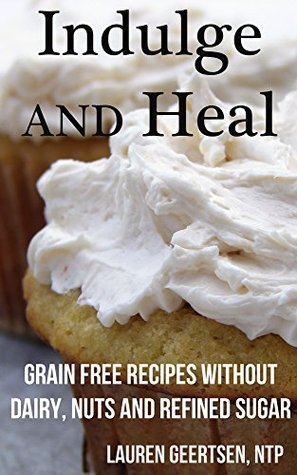 Indulge and Heal: Grain free recipes without dairy, nuts and refined sugar Lauren Geertsen
