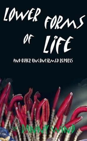 Lower Forms of Life and Other Unconfirmed Reports Danny Wind