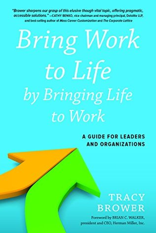 Bring Work to Life  by  Bringing Life to Work: A Guide for Leaders and Organizations by Tracy Brower
