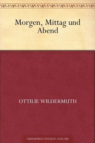 Morgen, Mittag und Abend  by  Ottilie Wildermuth