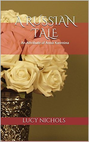A Russian Tale: An Attribute of Anna Karenina Lucy Nichols