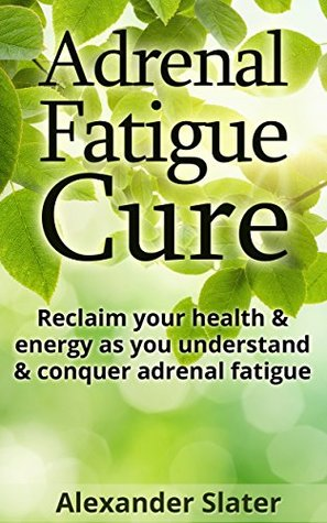 Adrenal Fatigue Cure: Reclaim your health & energy as you understand & conquer adrenal fatigue (Healthy Living, Empowerment through health & fitness Book 4) Alexander Slater