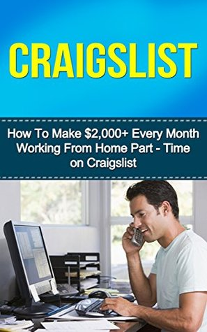 Craigslist: How to Make $2,000+ Every Month Working from Home Part- Time on Craigslist Peter Madison