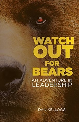 Watch Out for Bears: An Adventure in Leadership  by  Dan Kellogg
