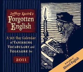 Jeffrey Kacirks Forgotten English 365-Day 2011 Calendar of Vanishing Vocabulary and Folklore  by  Jeffery Kacirk