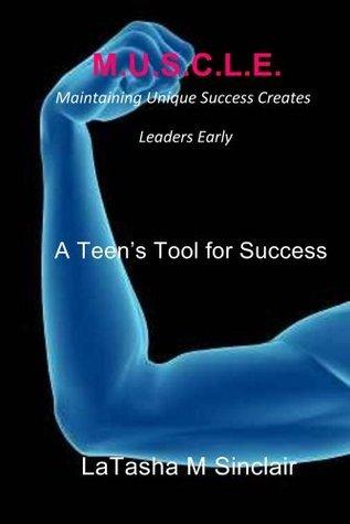 M.U.S.C.L.E. Maintaining Unique Success Creates Leaders Early: A Teens Tool for Success Latasha M Sinclair