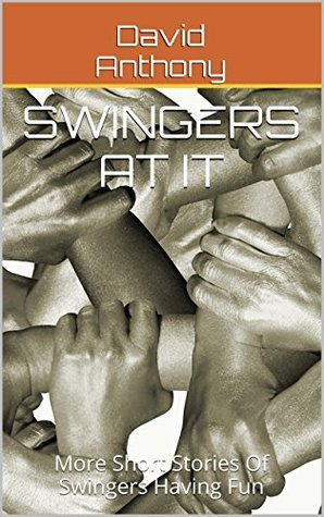 Swingers at It: More Short Stories Of Swingers Having Fun  by  David Anthony
