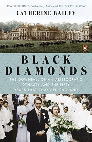 Black Diamonds: The Downfall of an Aristocratic Dynasty and the Fifty Years That Changed England  by  Catherine Bailey