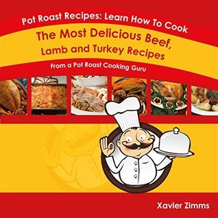 Pot Roast Recipes: Learn How to Cook the Most Delicious Beef, Lamb, or Turkey Recipes From a Pot Roast Cooking Guru  by  Xavier Zimms