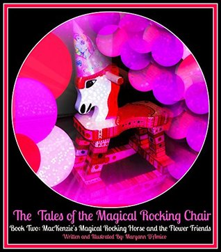 The Tales of the Magical Rocking Chair:Book Two: MacKenzies Magical Rocking Horse and The Flower Friends  by  Maryann DAmico