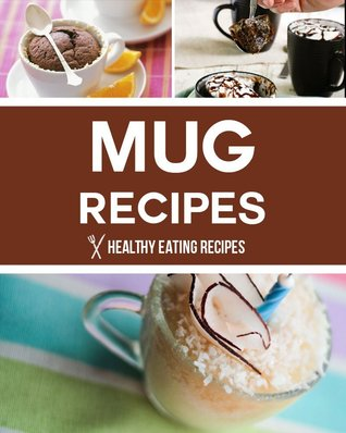 Mug Recipes: Easy & Delicious Mug Recipes That You Can Make In Minutes! Healthy Eating Recipes