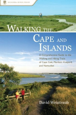 Walking the Cape and Islands: A Comprehensive Guide to the Walking and Hiking Trails of Cape Cod, Marthas Vineyard, and Nantucket David Weintraub