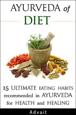 Ayurveda of Diet: 15 Ultimate Eating Habits Recommended in Ayurveda for Health and Healing: [ Tri-Dosha Test for determining your Prakriti included ] (Ayurveda of... Book 2)  by  Advait
