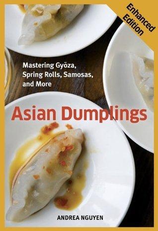 Asian Dumplings (Enhanced Edition): Mastering Gyoza, Spring Rolls, Samosas, and More Andrea Nguyen