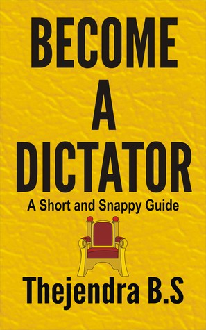 Become a Dictator: A Short and Snappy Guide  by  Thejendra B.S.