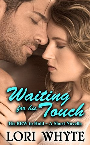 Waiting for his Touch: A Short Novella (His BBW to Hold Book 4) Lori Whyte