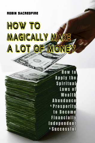 How to Magically Make a Lot of Money: How to Apply the Spiritual Laws of Wealth, Abundance and Prosperity to Become Financially Independent and Successful  by  Robin Sacredfire