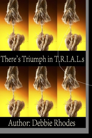 Theres Triumph in T.R.I.A.L.s: New Expanded Version: Study Guides & Facilitator Notes Debbie Rhodes