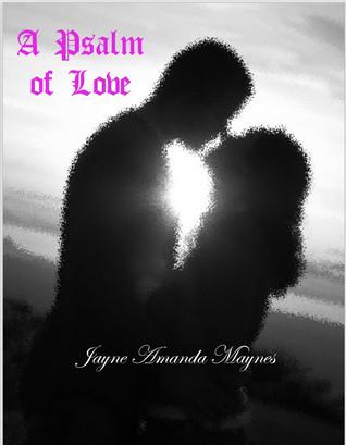 A Psalm of Love Jayne Amanda Maynes