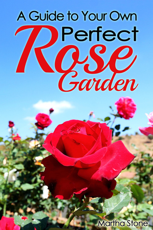 A Guide to Your Own Perfect Rose Garden  by  Martha Stone
