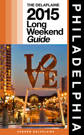 Philadelphia: The Delaplaine 2015 Long Weekend Guide Andrew Delaplaine