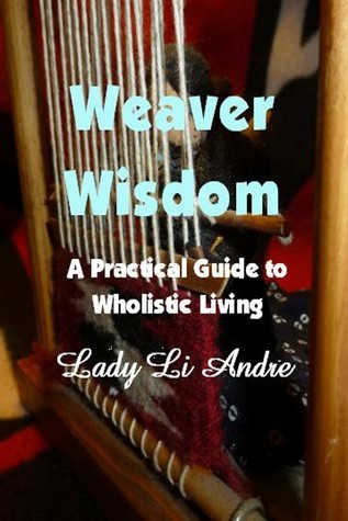 Weaver Wisdom: A Practical Guide to Wholistic Living  by  Lady Li Andre