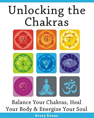 Unlocking the Chakras: Balance Your Chakras, Heal Your Body & Energize Your Soul Avery Evans