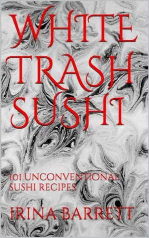 White trash sushi: 101 unconventional sushi recipes  by  Irina Barrett