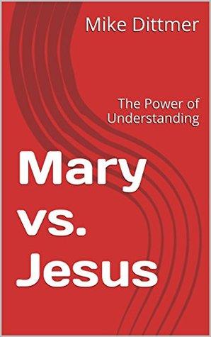 Mary vs. Jesus: The Power of Understanding Mike Dittmer