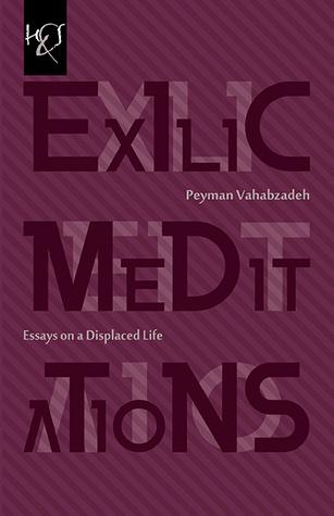 Exilic Meditations: Essays on a Displaced Life  by  Peyman Vahabzadeh