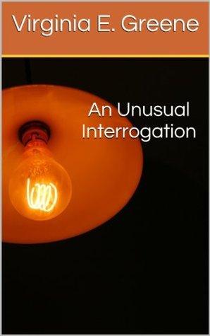 An Unusual Interrogation Virginia E. Greene