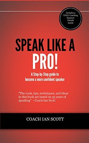 Speak Like A Pro!: A Step-By-Step Guide to Become a More Confident Speaker Coach Ian Scott