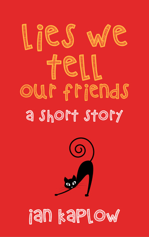 Lies We Tell Our Friends:  a short story  by  Ian Kaplow