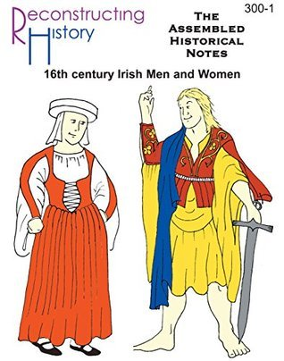 Renaissance Irish Assembled Historical Notes: everything there is to know about 16th century Irish dress  by  Kass McGann