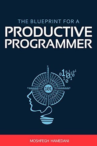 The Blueprint for a Productive Programmer: How to Write Great Code Fast and Prevent Repetitive Strain Injuries  by  Moshfegh Hamedani